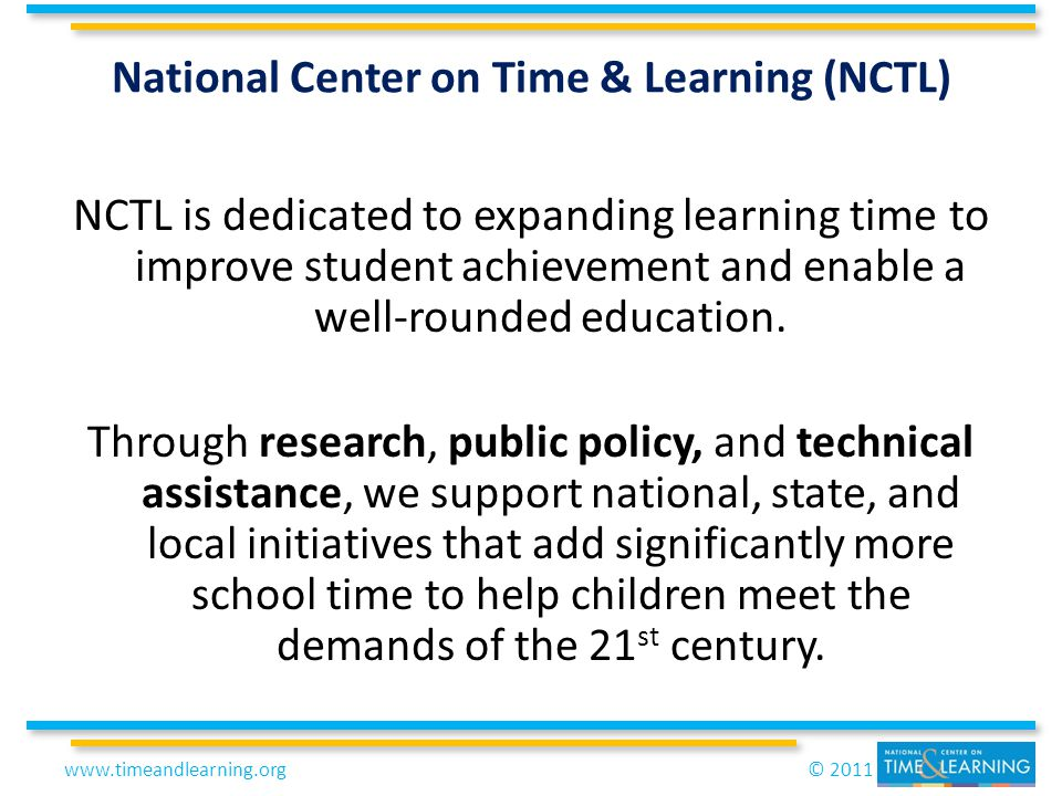 © 2011www.timeandlearning.org NCTL is dedicated to expanding learning time to improve student achievement and enable a well-rounded education.