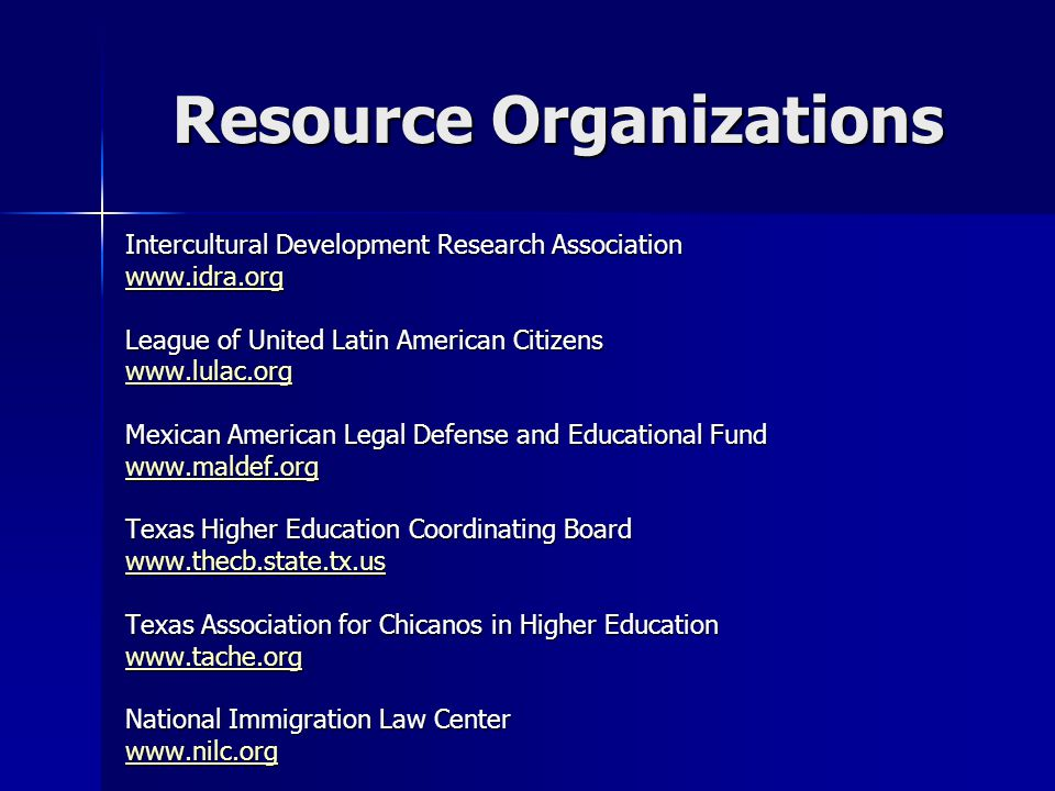 Resource Organizations Intercultural Development Research Association www.idra.org League of United Latin American Citizens www.lulac.org Mexican American Legal Defense and Educational Fund www.maldef.org Texas Higher Education Coordinating Board www.thecb.state.tx.us Texas Association for Chicanos in Higher Education www.tache.org National Immigration Law Center www.nilc.org