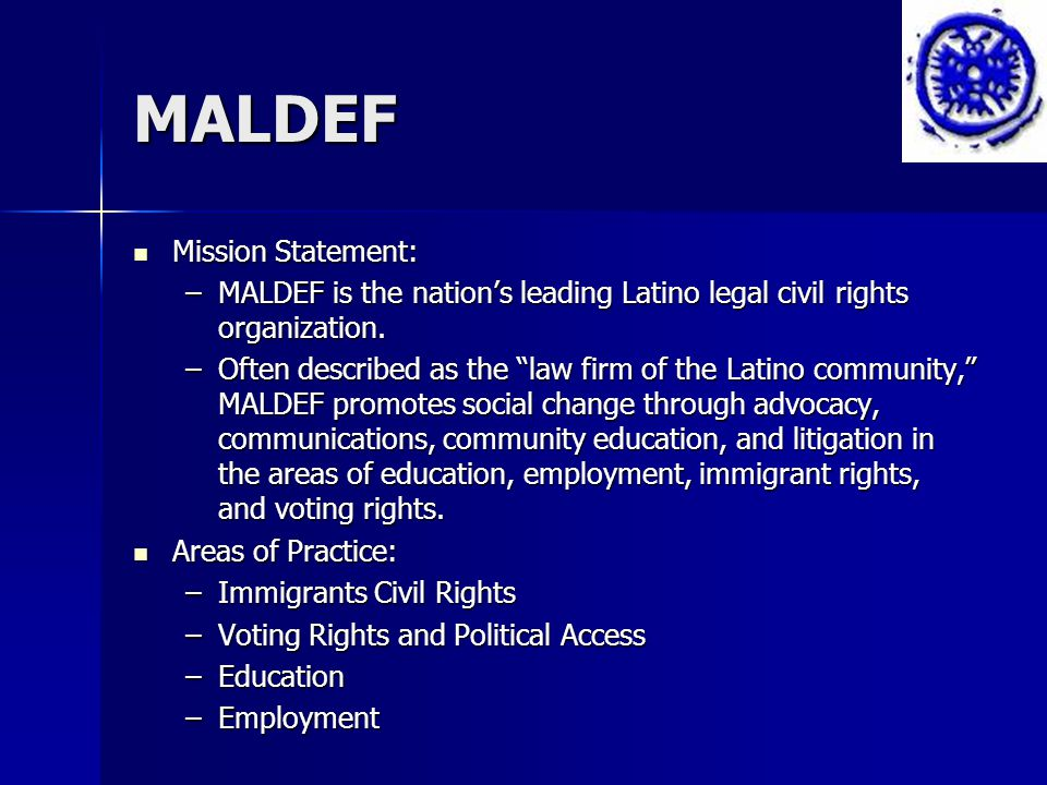 MALDEF Mission Statement: Mission Statement: –MALDEF is the nation's leading Latino legal civil rights organization.