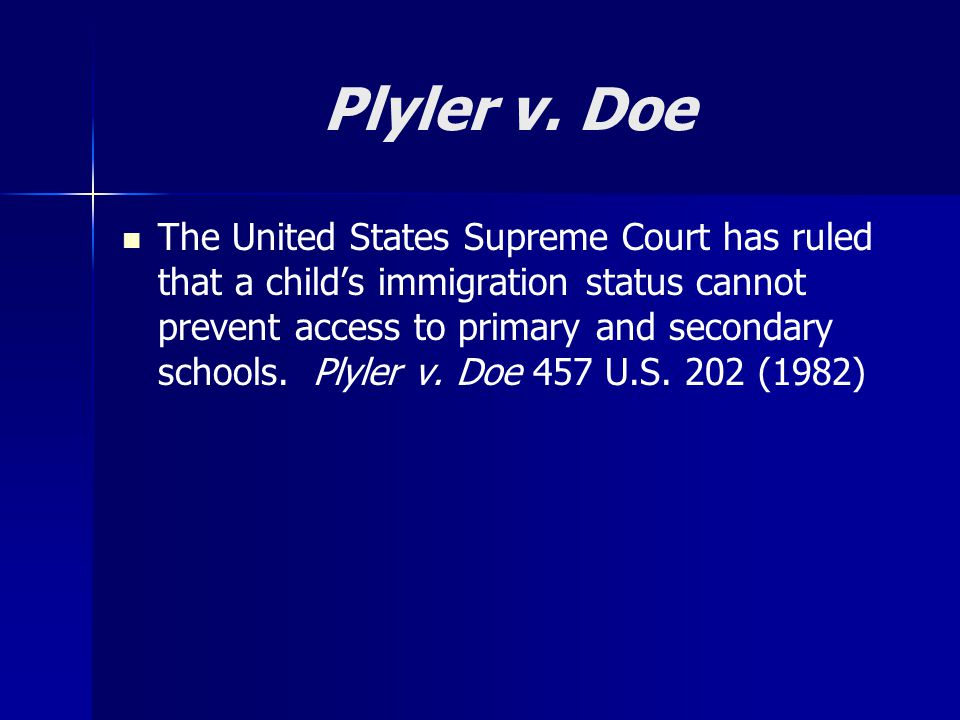 Plyler v. Doe The United States Supreme Court has ruled that a child's immigration status cannot prevent access to primary and secondary schools. Plyl