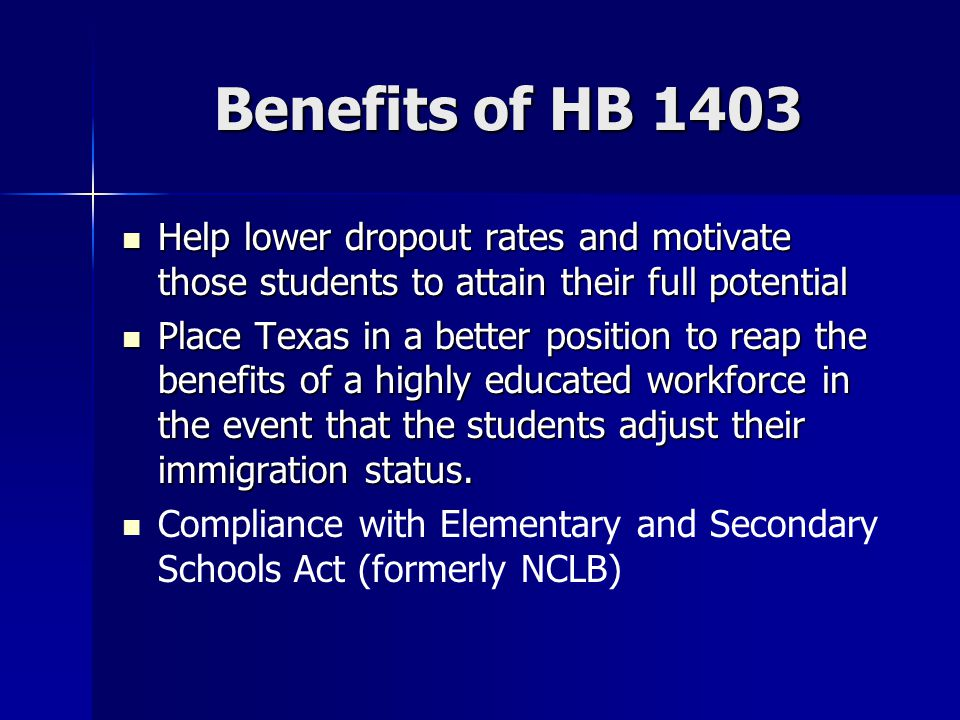 Benefits of HB 1403 Help lower dropout rates and motivate those students to attain their full potential Help lower dropout rates and motivate those st