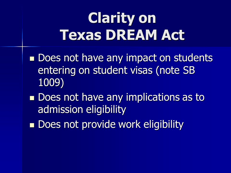 Clarity on Texas DREAM Act Does not have any impact on students entering on student visas (note SB 1009) Does not have any impact on students entering on student visas (note SB 1009) Does not have any implications as to admission eligibility Does not have any implications as to admission eligibility Does not provide work eligibility Does not provide work eligibility