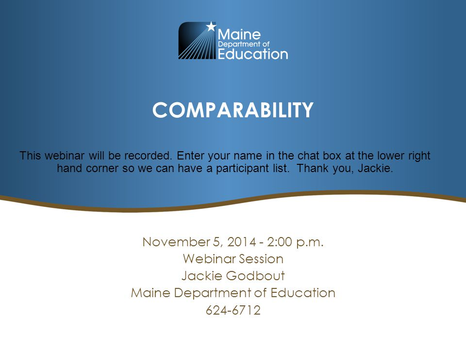 COMPARABILITY November 5, 2014 - 2:00 p.m. Webinar Session Jackie Godbout Maine Department of Education 624-6712 This webinar will be recorded. Enter