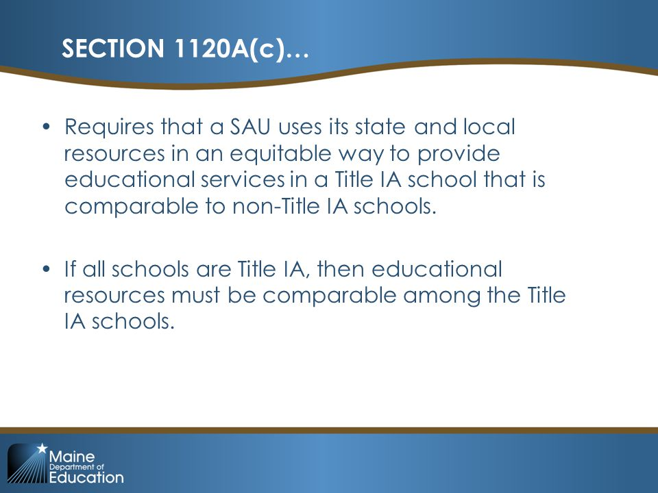 SECTION 1120A(c)… Requires that a SAU uses its state and local resources in an equitable way to provide educational services in a Title IA school that is comparable to non-Title IA schools.