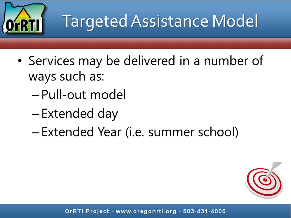 Targeted Assistance Model Services may be delivered in a number of ways such as: – Pull-out model – Extended day – Extended Year (i.e.