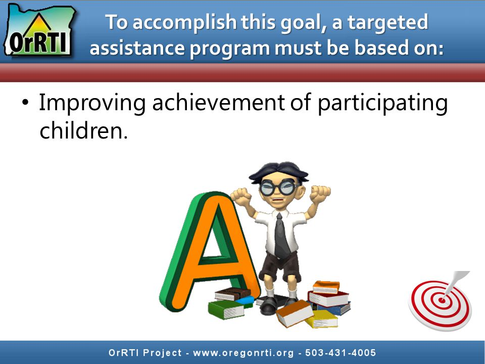 To accomplish this goal, a targeted assistance program must be based on: Improving achievement of participating children.