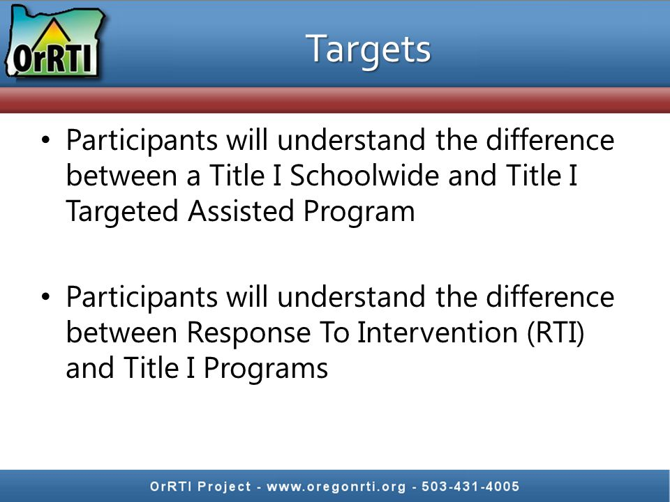 Targets Participants will understand the difference between a Title I Schoolwide and Title I Targeted Assisted Program Participants will understand the difference between Response To Intervention (RTI) and Title I Programs