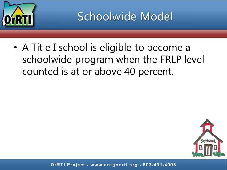 Schoolwide Model A Title I school is eligible to become a schoolwide program when the FRLP level counted is at or above 40 percent.