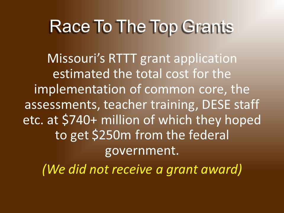 RaceToTheTopGrants Race To The Top Grants Missouri's RTTT grant application estimated the total cost for the implementation of common core, the assessments, teacher training, DESE staff etc.
