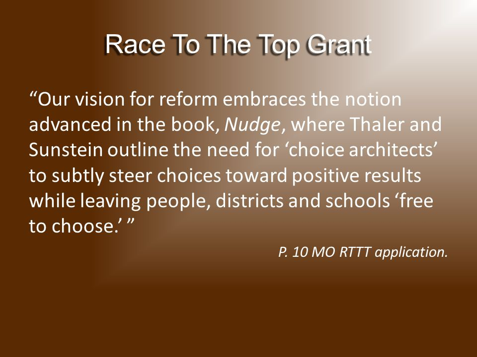 Our vision for reform embraces the notion advanced in the book, Nudge, where Thaler and Sunstein outline the need for 'choice architects' to subtly steer choices toward positive results while leaving people, districts and schools 'free to choose.' P.