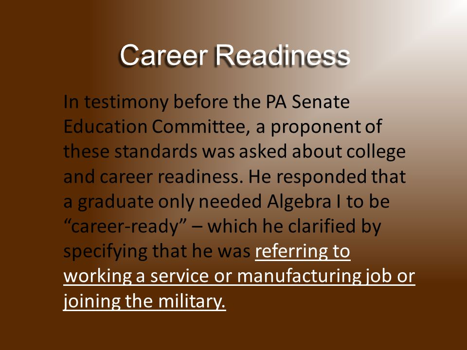 In testimony before the PA Senate Education Committee, a proponent of these standards was asked about college and career readiness.