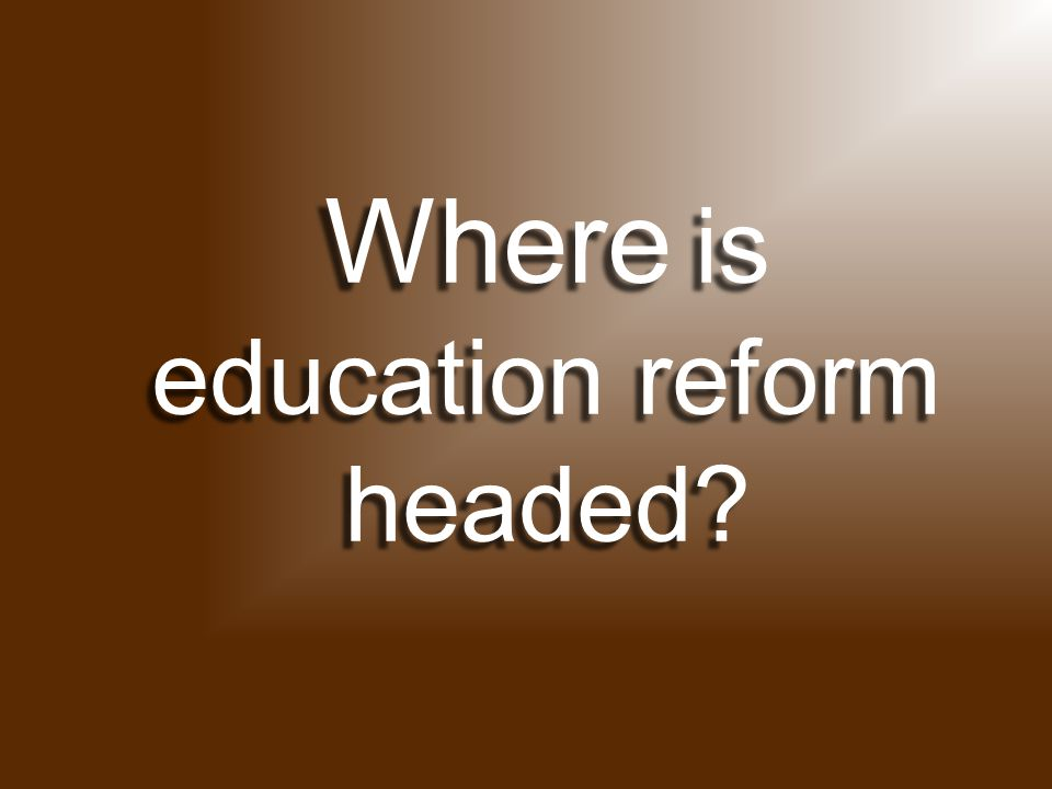 Where is education reform headed