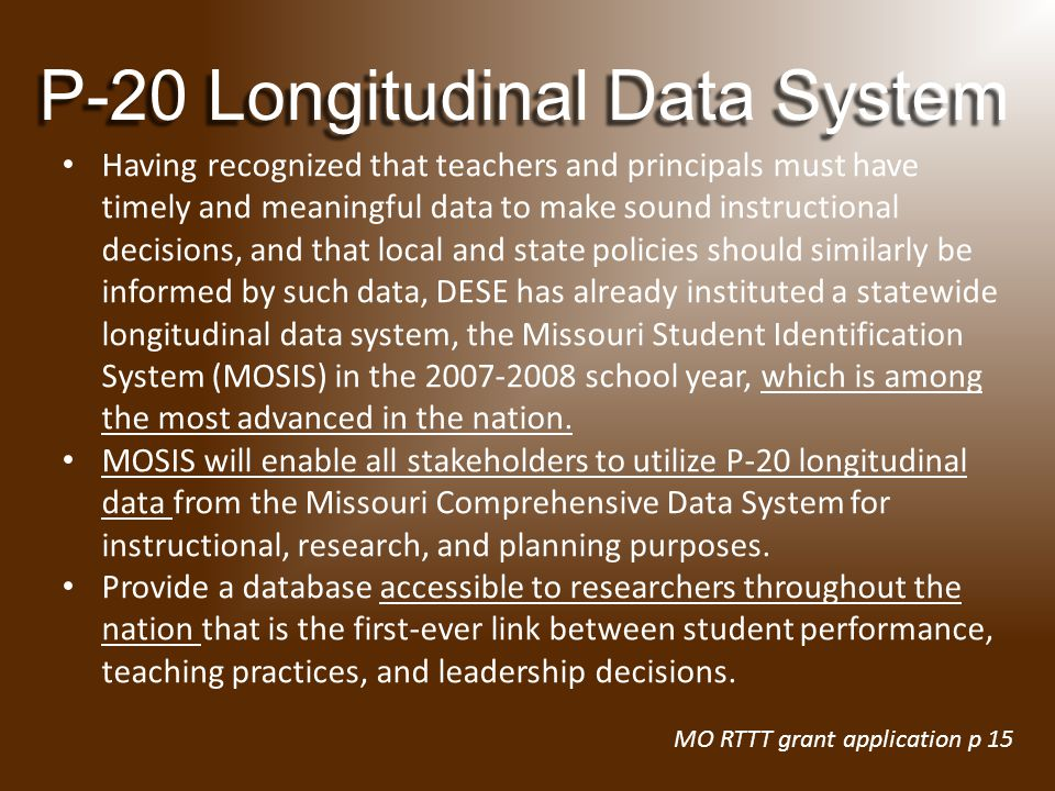 Having recognized that teachers and principals must have timely and meaningful data to make sound instructional decisions, and that local and state policies should similarly be informed by such data, DESE has already instituted a statewide longitudinal data system, the Missouri Student Identification System (MOSIS) in the 2007-2008 school year, which is among the most advanced in the nation.