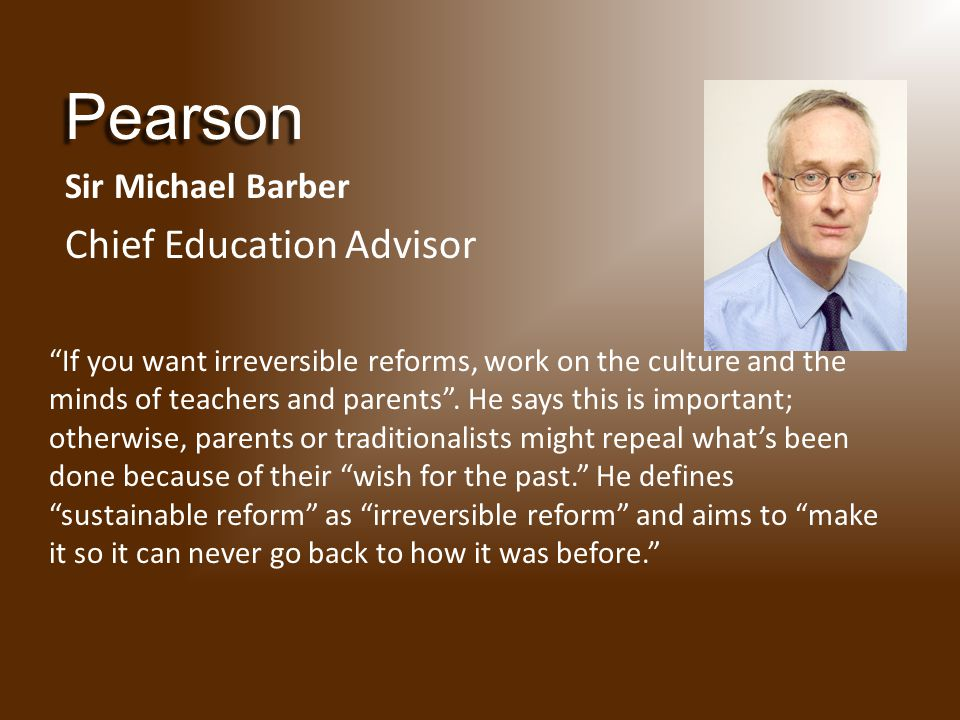 Pearson Sir Michael Barber Chief Education Advisor If you want irreversible reforms, work on the culture and the minds of teachers and parents .
