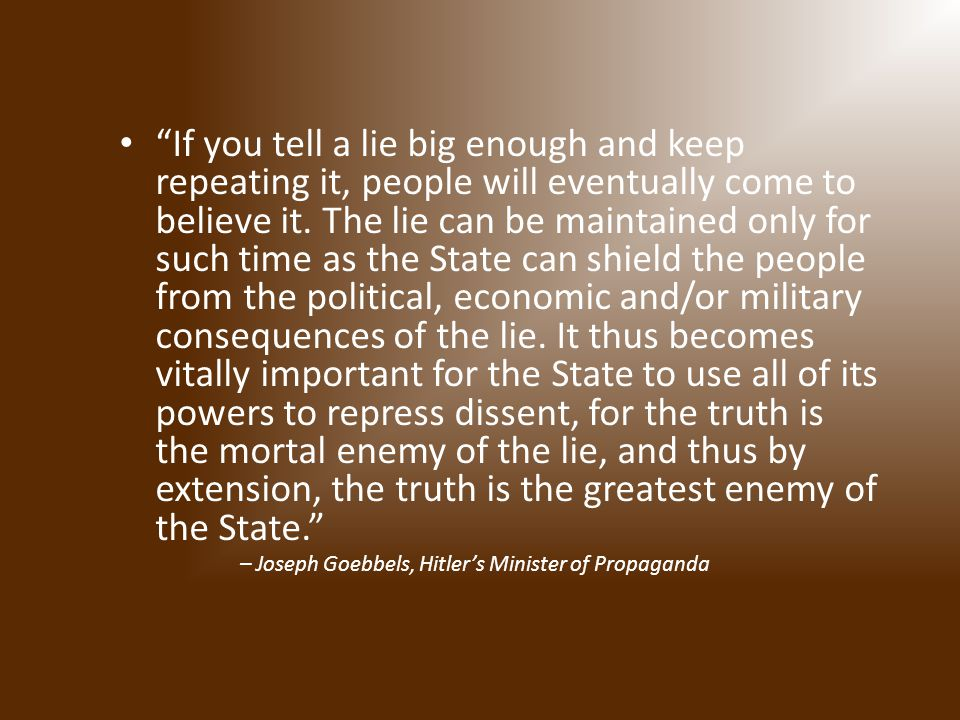 If you tell a lie big enough and keep repeating it, people will eventually come to believe it.