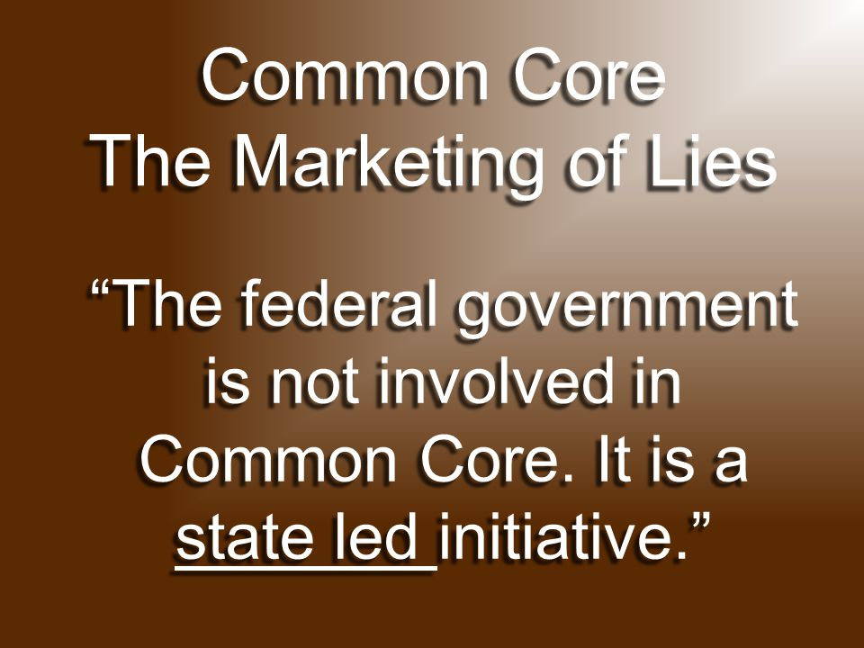 Common Core The Marketing of Lies The federal government is not involved in Common Core.
