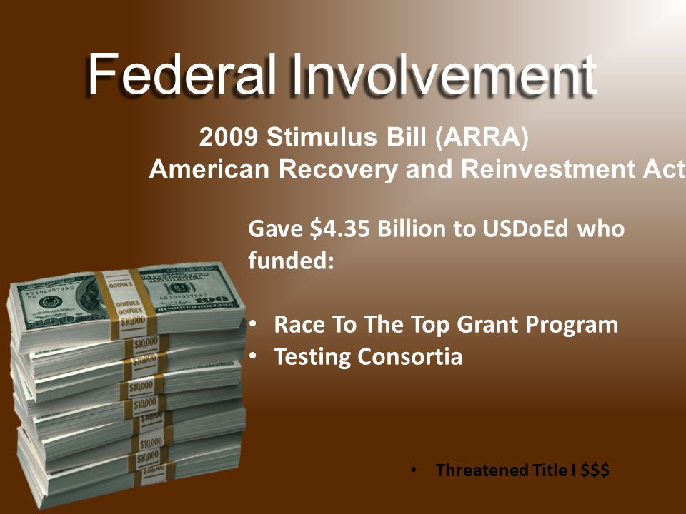 FederalInvolvement Federal Involvement 2009 Stimulus Bill (ARRA) American Recovery and Reinvestment Act Gave $4.35 Billion to USDoEd who funded: Race To The Top Grant Program Testing Consortia Threatened Title I $$$