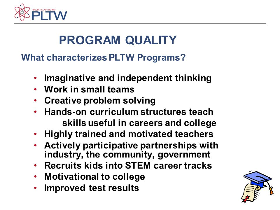 13 Imaginative and independent thinking Work in small teams Creative problem solving Hands-on curriculum structures teach skills useful in careers and college Highly trained and motivated teachers Actively participative partnerships with industry, the community, government Recruits kids into STEM career tracks Motivational to college Improved test results PROGRAM QUALITY What characterizes PLTW Programs