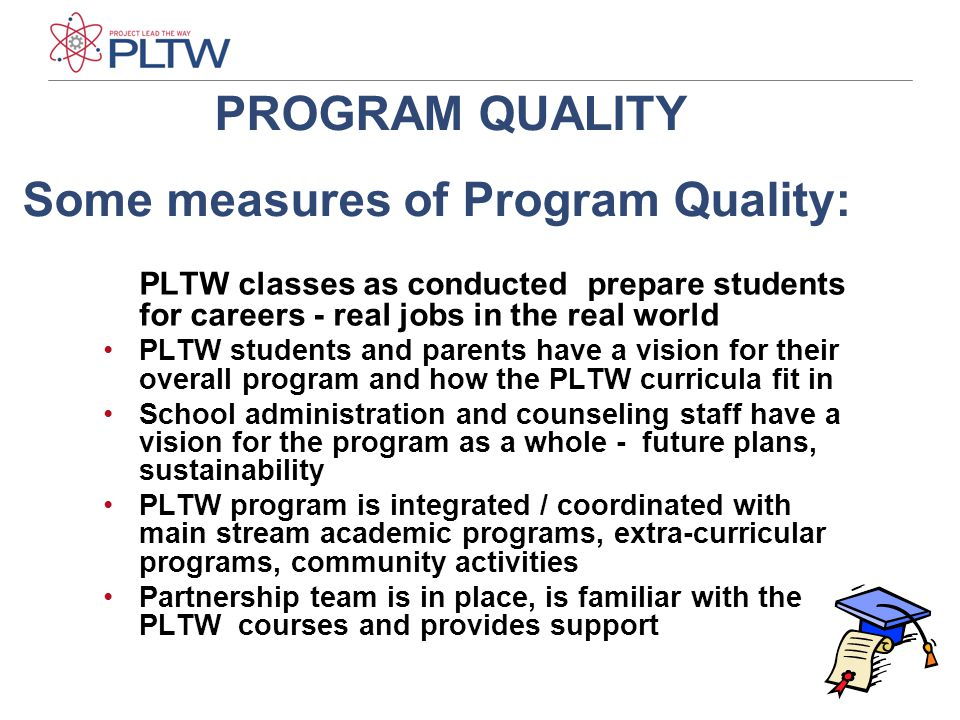 15 PLTW classes as conducted prepare students for careers - real jobs in the real world PLTW students and parents have a vision for their overall program and how the PLTW curricula fit in School administration and counseling staff have a vision for the program as a whole - future plans, sustainability PLTW program is integrated / coordinated with main stream academic programs, extra-curricular programs, community activities Partnership team is in place, is familiar with the PLTW courses and provides support PROGRAM QUALITY Some measures of Program Quality: