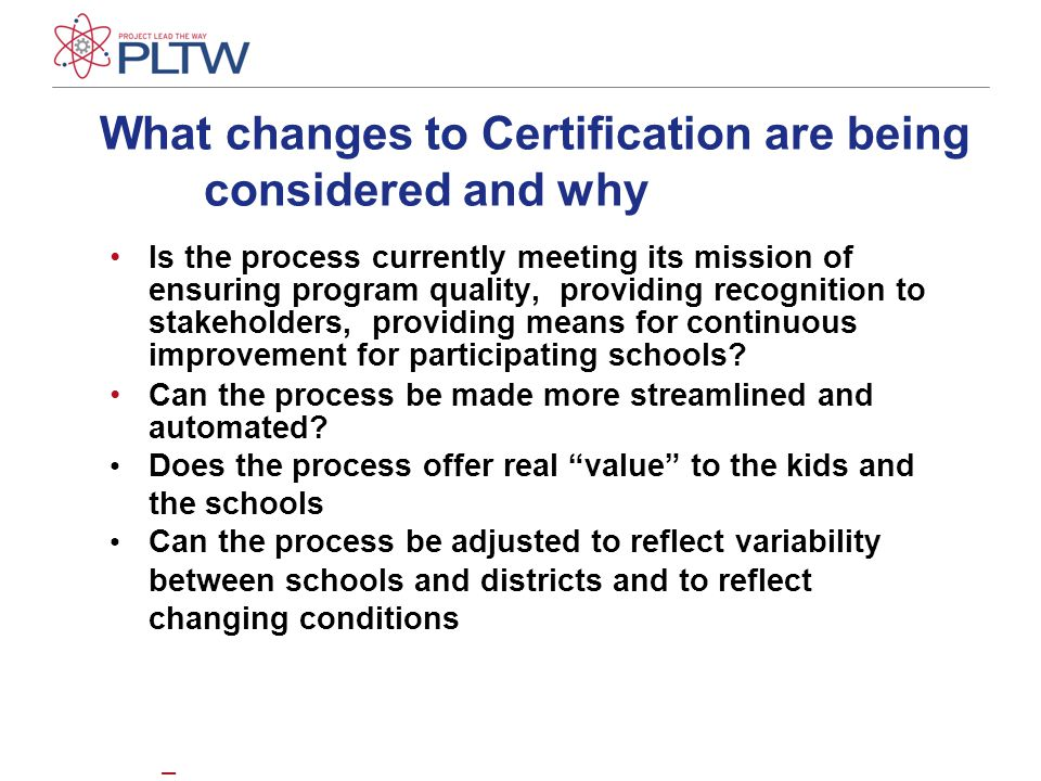 What changes to Certification are being considered and why Is the process currently meeting its mission of ensuring program quality, providing recognition to stakeholders, providing means for continuous improvement for participating schools.