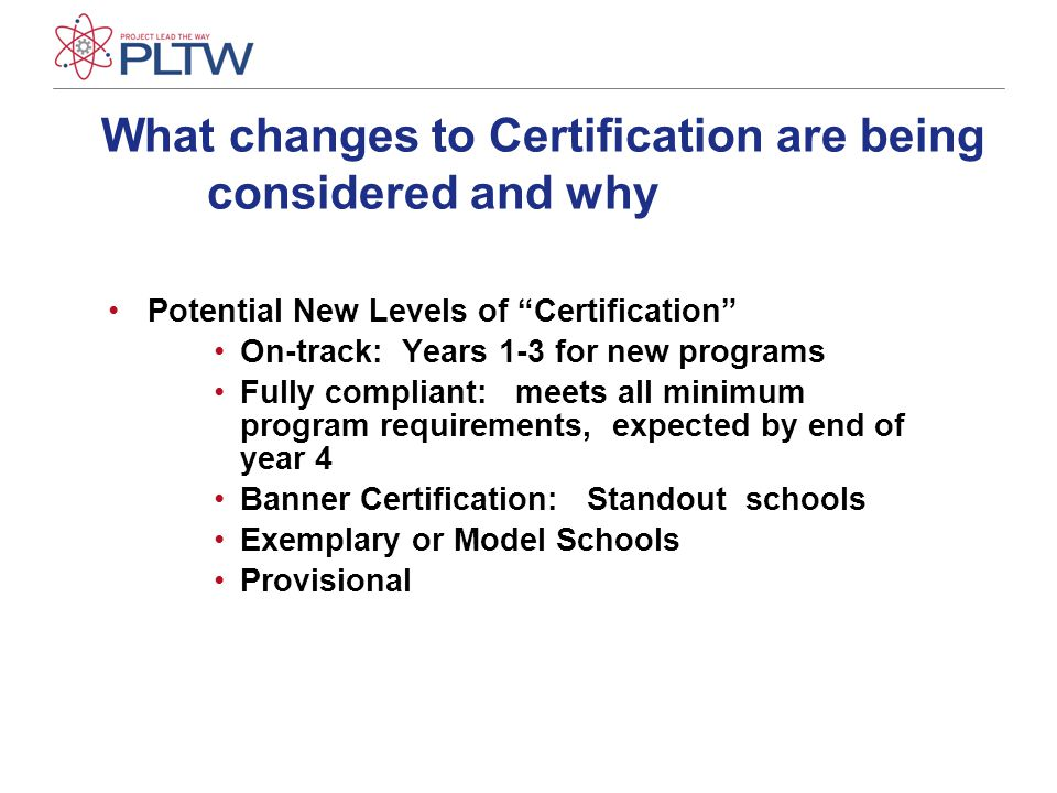 What changes to Certification are being considered and why Potential New Levels of Certification On-track: Years 1-3 for new programs Fully compliant: meets all minimum program requirements, expected by end of year 4 Banner Certification: Standout schools Exemplary or Model Schools Provisional