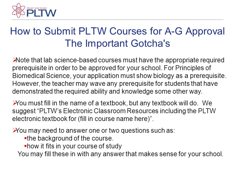How to Submit PLTW Courses for A-G Approval The Important Gotcha s  Note that lab science-based courses must have the appropriate required prerequisite in order to be approved for your school.