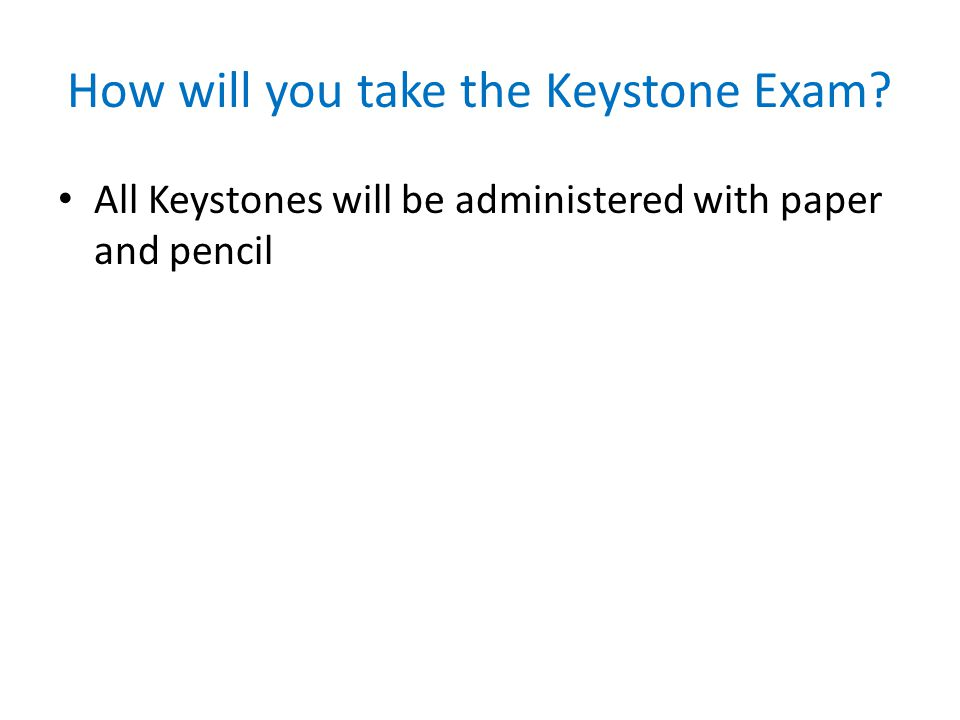How will you take the Keystone Exam All Keystones will be administered with paper and pencil