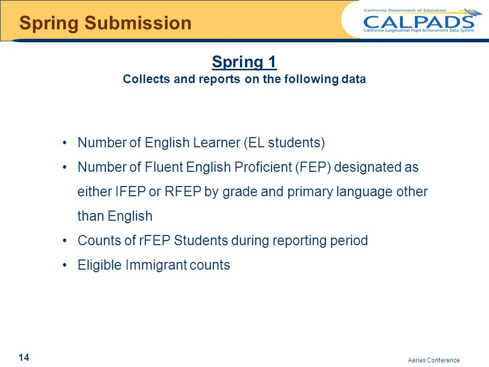 Spring Submission Aeries Conference Spring 1 Collects and reports on the following data 14 Number of English Learner (EL students) Number of Fluent English Proficient (FEP) designated as either IFEP or RFEP by grade and primary language other than English Counts of rFEP Students during reporting period Eligible Immigrant counts
