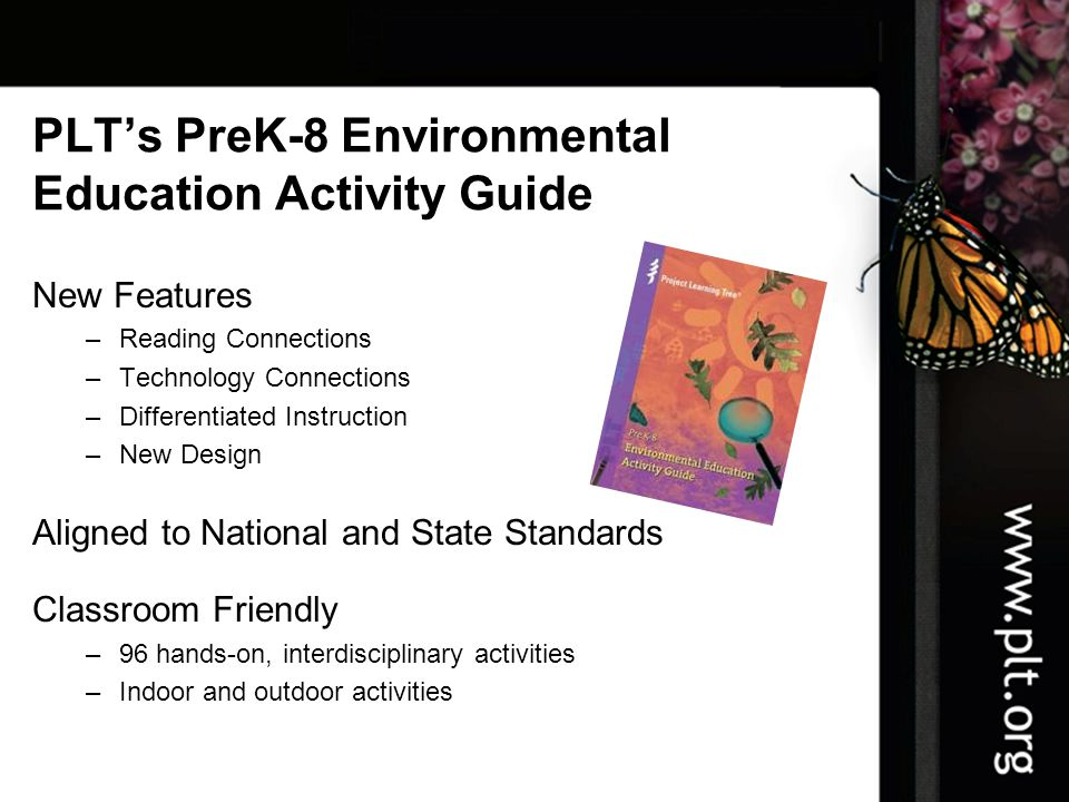 PLT's PreK-8 Environmental Education Activity Guide New Features –Reading Connections –Technology Connections –Differentiated Instruction –New Design Aligned to National and State Standards Classroom Friendly –96 hands-on, interdisciplinary activities –Indoor and outdoor activities