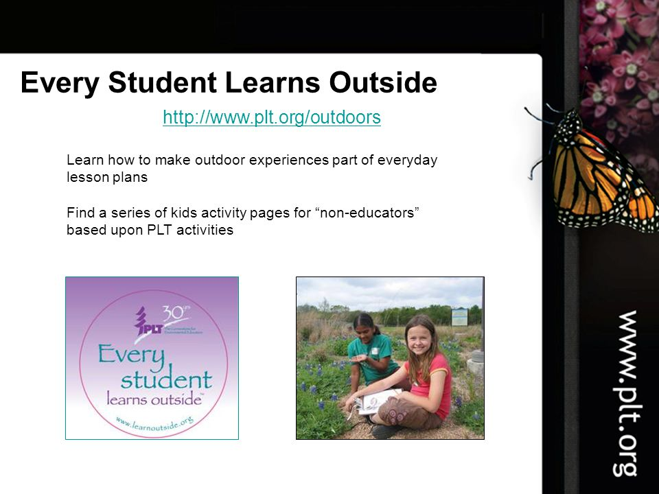 http://www.plt.org/outdoors Every Student Learns Outside Learn how to make outdoor experiences part of everyday lesson plans Find a series of kids activity pages for non-educators based upon PLT activities