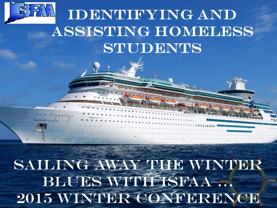 Identifying and Assisting Homeless Students Sailing away the winter blues with ISFAA … 2015 Winter Conference