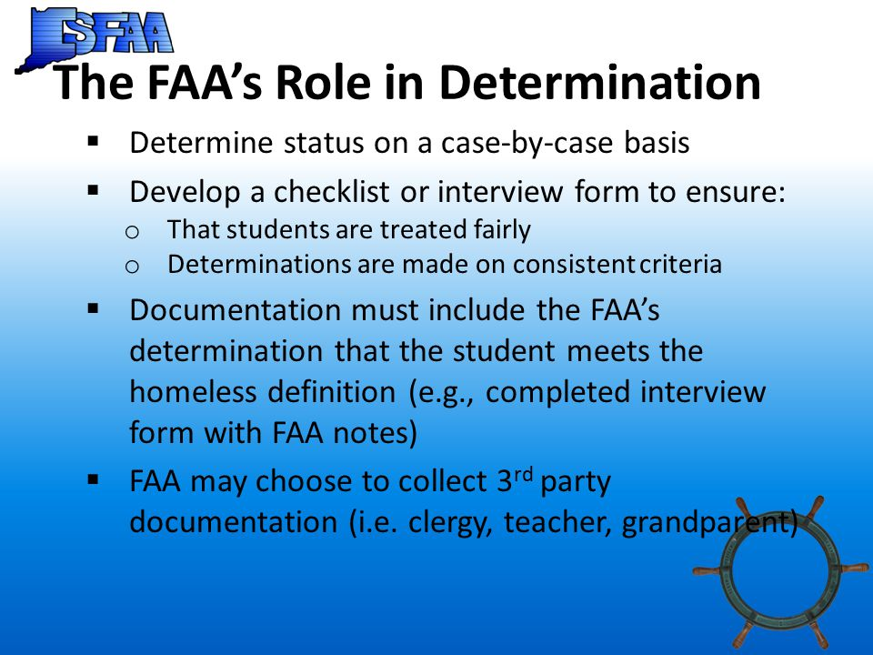 The FAA's Role in Determination  Determine status on a case-by-case basis  Develop a checklist or interview form to ensure: o That students are treated fairly o Determinations are made on consistent criteria  Documentation must include the FAA's determination that the student meets the homeless definition (e.g., completed interview form with FAA notes)  FAA may choose to collect 3 rd party documentation (i.e.