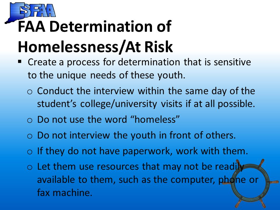 FAA Determination of Homelessness/At Risk  Create a process for determination that is sensitive to the unique needs of these youth.