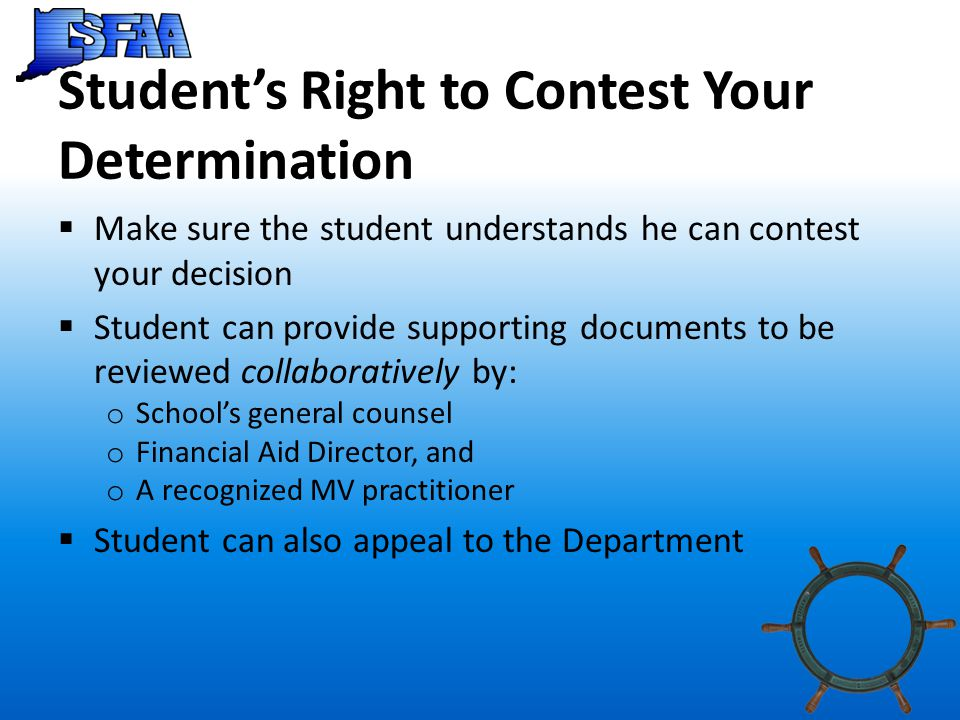 Student's Right to Contest Your Determination  Make sure the student understands he can contest your decision  Student can provide supporting documents to be reviewed collaboratively by: o School's general counsel o Financial Aid Director, and o A recognized MV practitioner  Student can also appeal to the Department