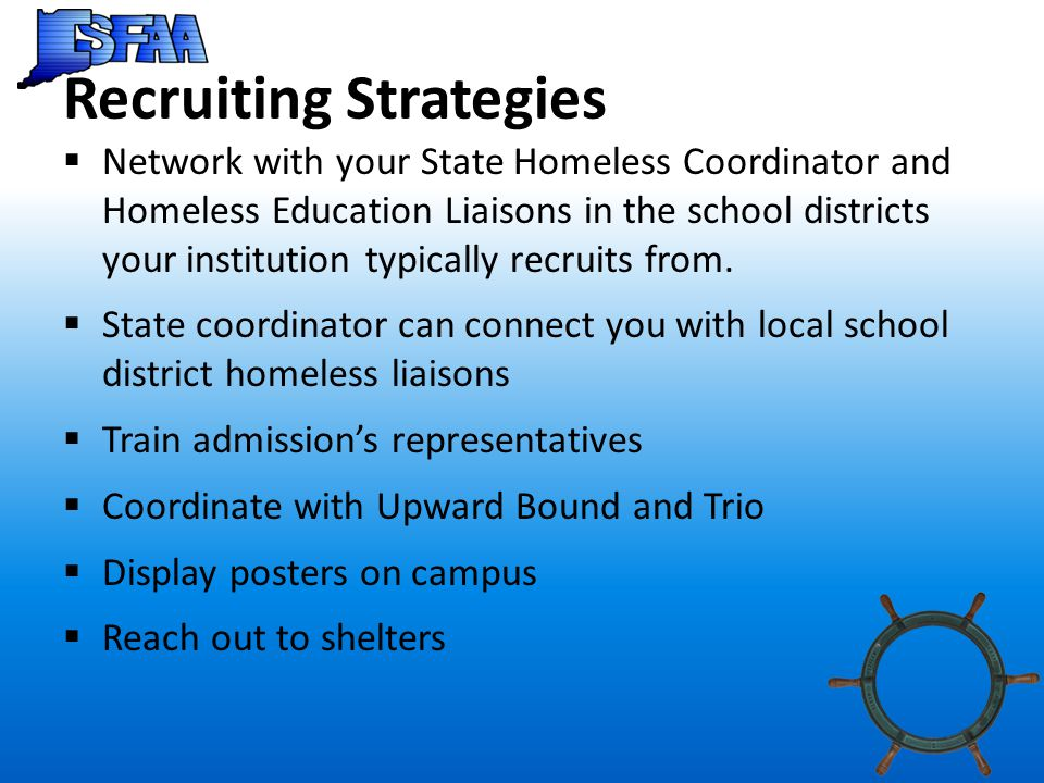 Recruiting Strategies  Network with your State Homeless Coordinator and Homeless Education Liaisons in the school districts your institution typically recruits from.