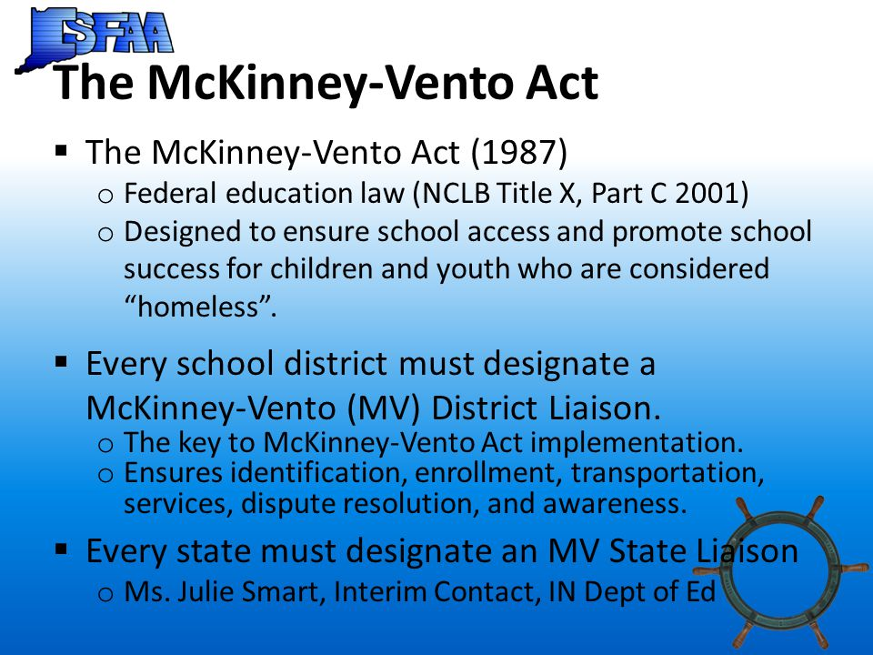 The McKinney-Vento Act  The McKinney-Vento Act (1987) o Federal education law (NCLB Title X, Part C 2001) o Designed to ensure school access and promote school success for children and youth who are considered homeless .