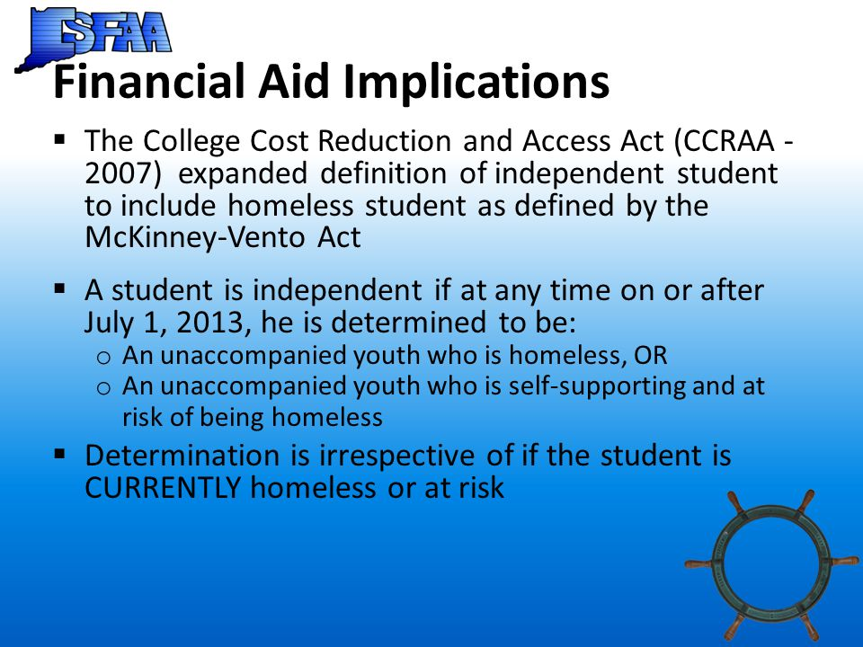 Financial Aid Implications  The College Cost Reduction and Access Act (CCRAA - 2007) expanded definition of independent student to include homeless student as defined by the McKinney-Vento Act  A student is independent if at any time on or after July 1, 2013, he is determined to be: o An unaccompanied youth who is homeless, OR o An unaccompanied youth who is self-supporting and at risk of being homeless  Determination is irrespective of if the student is CURRENTLY homeless or at risk