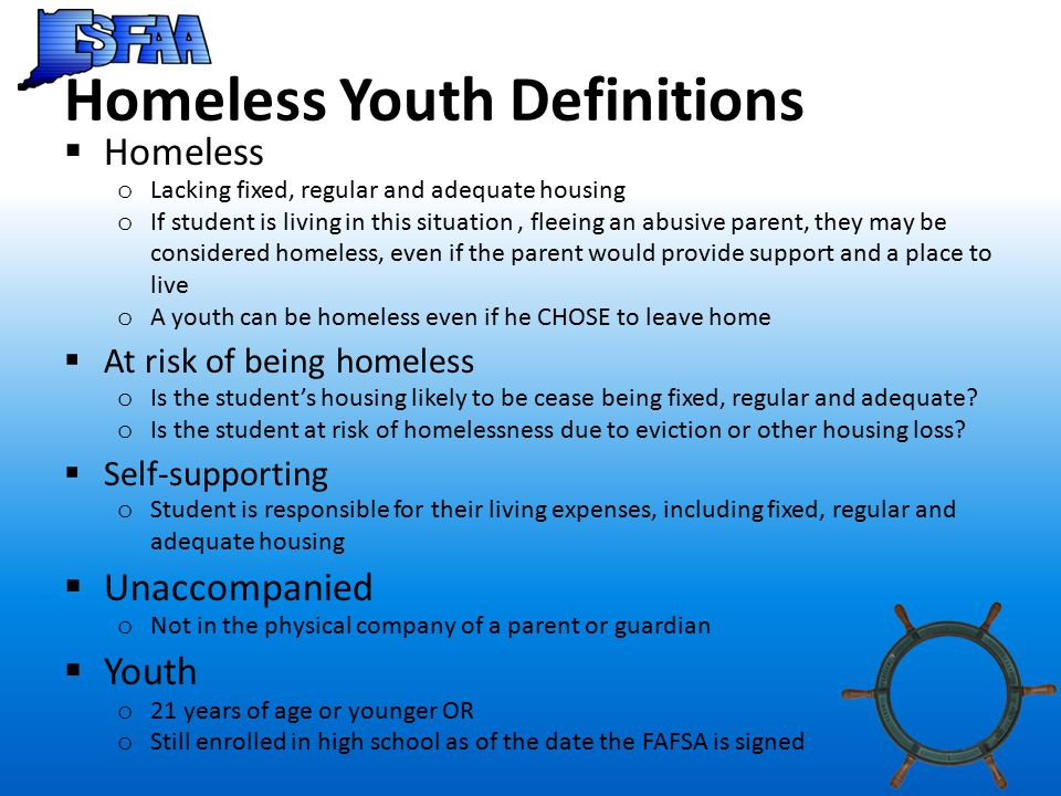 Homeless Youth Definitions  Homeless o Lacking fixed, regular and adequate housing o If student is living in this situation, fleeing an abusive parent, they may be considered homeless, even if the parent would provide support and a place to live o A youth can be homeless even if he CHOSE to leave home  At risk of being homeless o Is the student's housing likely to be cease being fixed, regular and adequate.