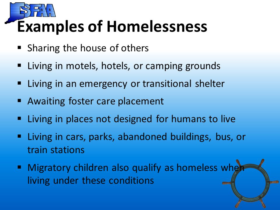 Examples of Homelessness  Sharing the house of others  Living in motels, hotels, or camping grounds  Living in an emergency or transitional shelter  Awaiting foster care placement  Living in places not designed for humans to live  Living in cars, parks, abandoned buildings, bus, or train stations  Migratory children also qualify as homeless when living under these conditions