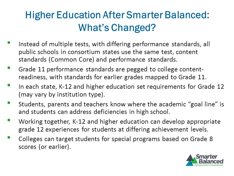 Higher Education After Smarter Balanced: What's Changed? Instead of multiple tests, with differing performance standards, all public schools in consor