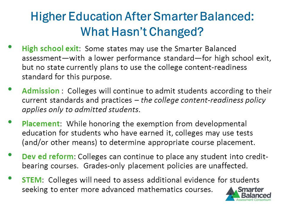 Higher Education After Smarter Balanced: What Hasn't Changed? High school exit: Some states may use the Smarter Balanced assessment—with a lower perfo