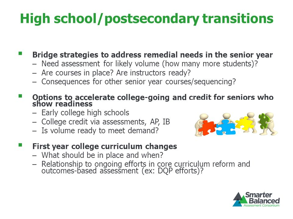 High school/postsecondary transitions  Bridge strategies to address remedial needs in the senior year – Need assessment for likely volume (how many m