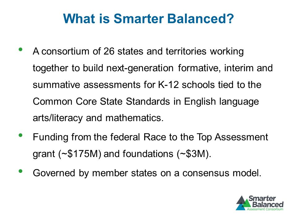 What is Smarter Balanced? A consortium of 26 states and territories working together to build next-generation formative, interim and summative assessm