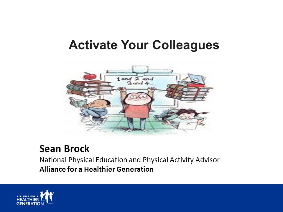 Activate Your Colleagues Sean Brock National Physical Education and Physical Activity Advisor Alliance for a Healthier Generation