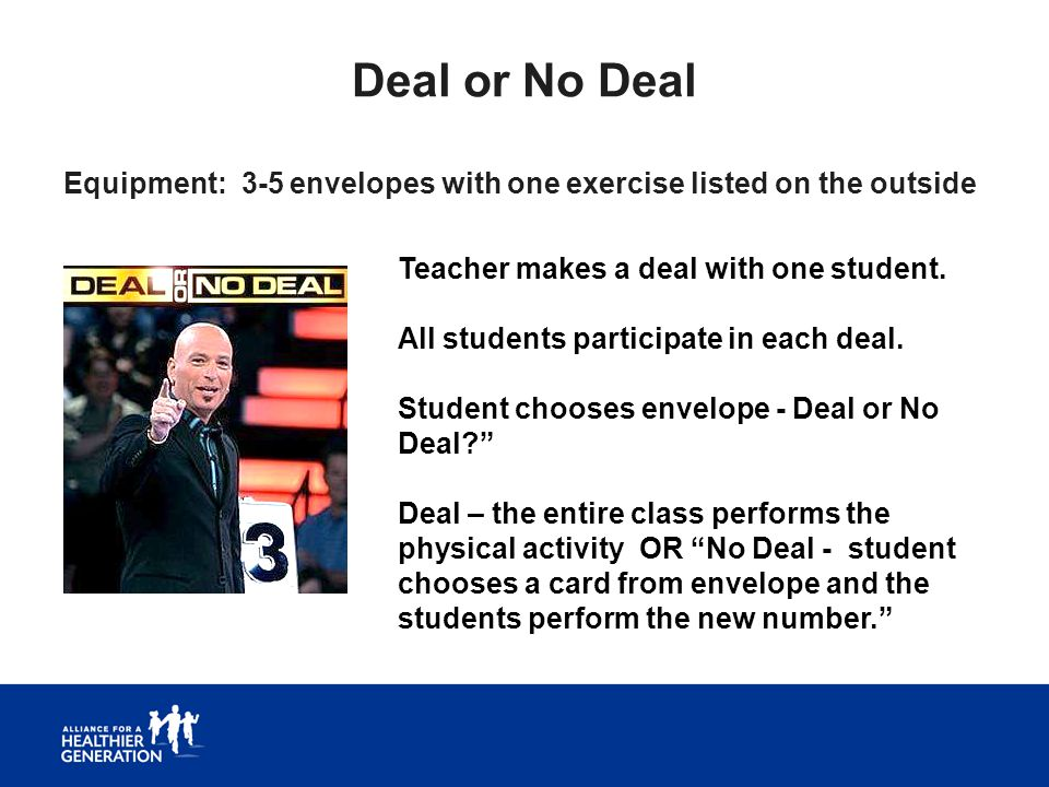 Deal or No Deal Equipment: 3-5 envelopes with one exercise listed on the outside Teacher makes a deal with one student. All students participate in ea