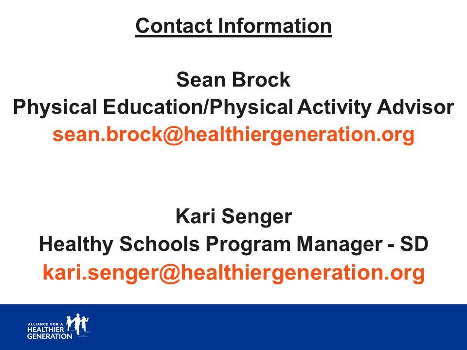 Contact Information Sean Brock Physical Education/Physical Activity Advisor sean.brock@healthiergeneration.org Kari Senger Healthy Schools Program Man