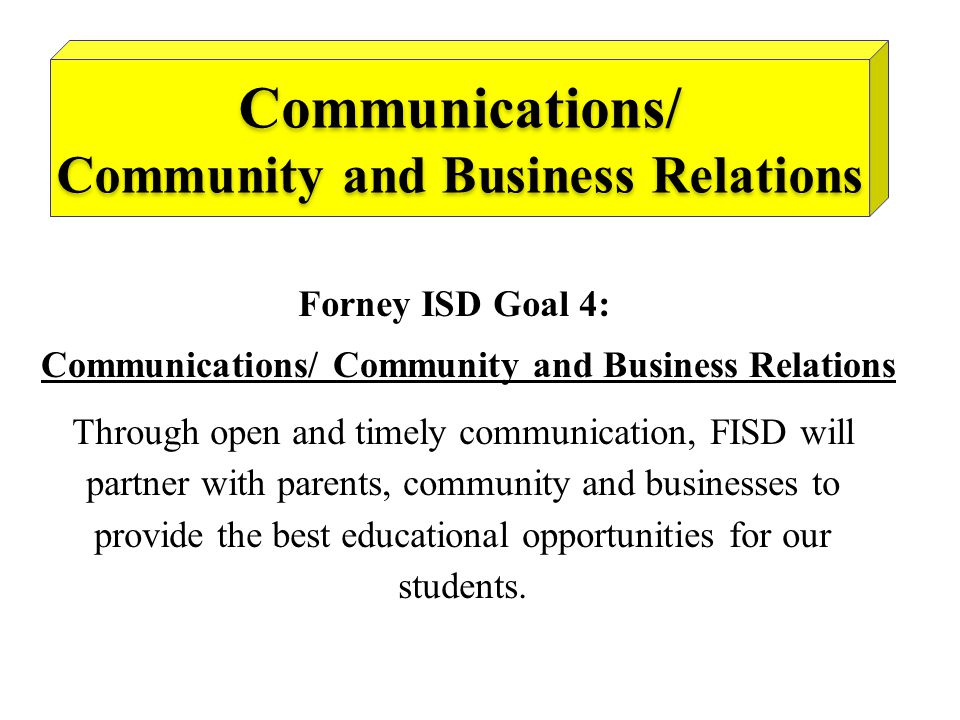 Forney ISD Goal 4: Communications/ Community and Business Relations Communications/ Community and Business Relations Through open and timely communication, FISD will partner with parents, community and businesses to provide the best educational opportunities for our students.