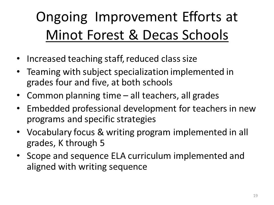 Ongoing Improvement Efforts at Minot Forest & Decas Schools Increased teaching staff, reduced class size Teaming with subject specialization implement