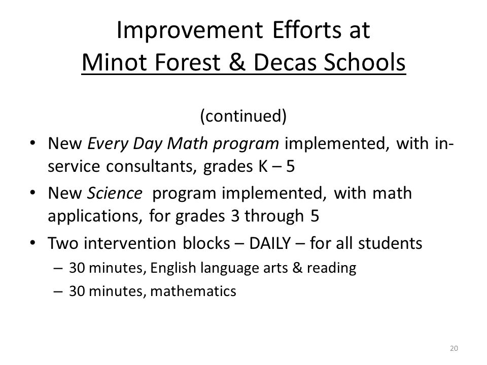 Improvement Efforts at Minot Forest & Decas Schools (continued) New Every Day Math program implemented, with in- service consultants, grades K – 5 New