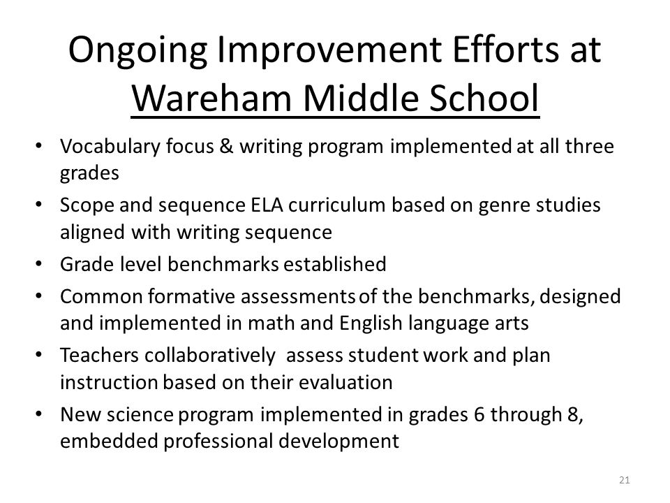 Ongoing Improvement Efforts at Wareham Middle School Vocabulary focus & writing program implemented at all three grades Scope and sequence ELA curricu